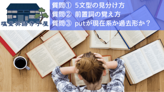 質問① 5文型の見分け方 質問② 前置詞の覚え方 質問③ putが現在系か過去形か?