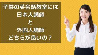 子供の英会話教室には 日本人講師 と 外国人講師 どちらが良いの?